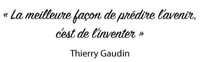Citation : La meilleure façon de prédire l'avenir, c'est de l'inventer. Thierry Gaudin